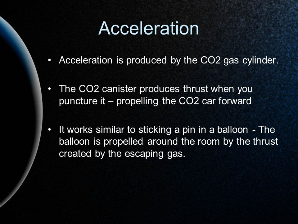 Acceleration Acceleration is produced by the CO2 gas cylinder. The CO2 canister produces thrust when you puncture it – propelling the CO2 car forward
