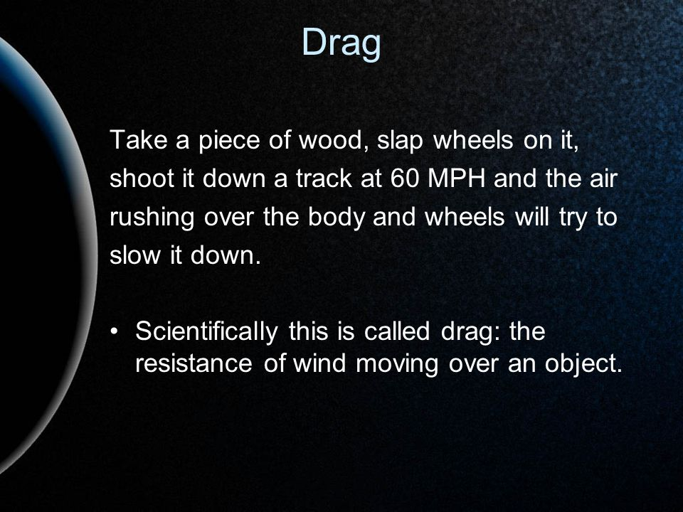 Drag Take a piece of wood, slap wheels on it, shoot it down a track at 60 MPH and the air rushing over the body and wheels will try to slow it down. S