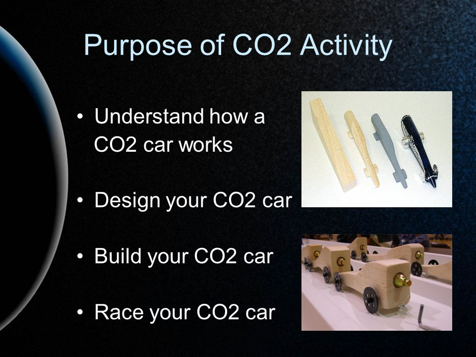 Purpose of CO2 Activity Understand how a CO2 car works Design your CO2 car Build your CO2 car Race your CO2 car