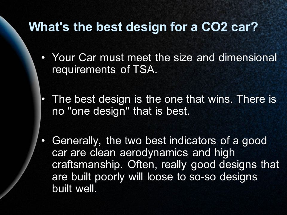 What's the best design for a CO2 car? Your Car must meet the size and dimensional requirements of TSA. The best design is the one that wins. There is