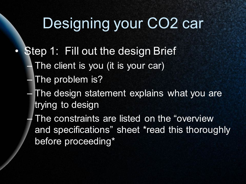 Designing your CO2 car Step 1: Fill out the design Brief –The client is you (it is your car) –The problem is? –The design statement explains what you