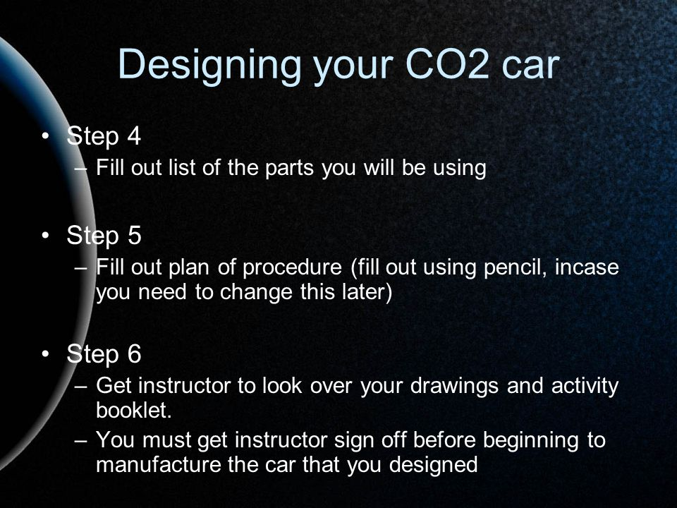 Designing your CO2 car Step 4 –Fill out list of the parts you will be using Step 5 –Fill out plan of procedure (fill out using pencil, incase you need