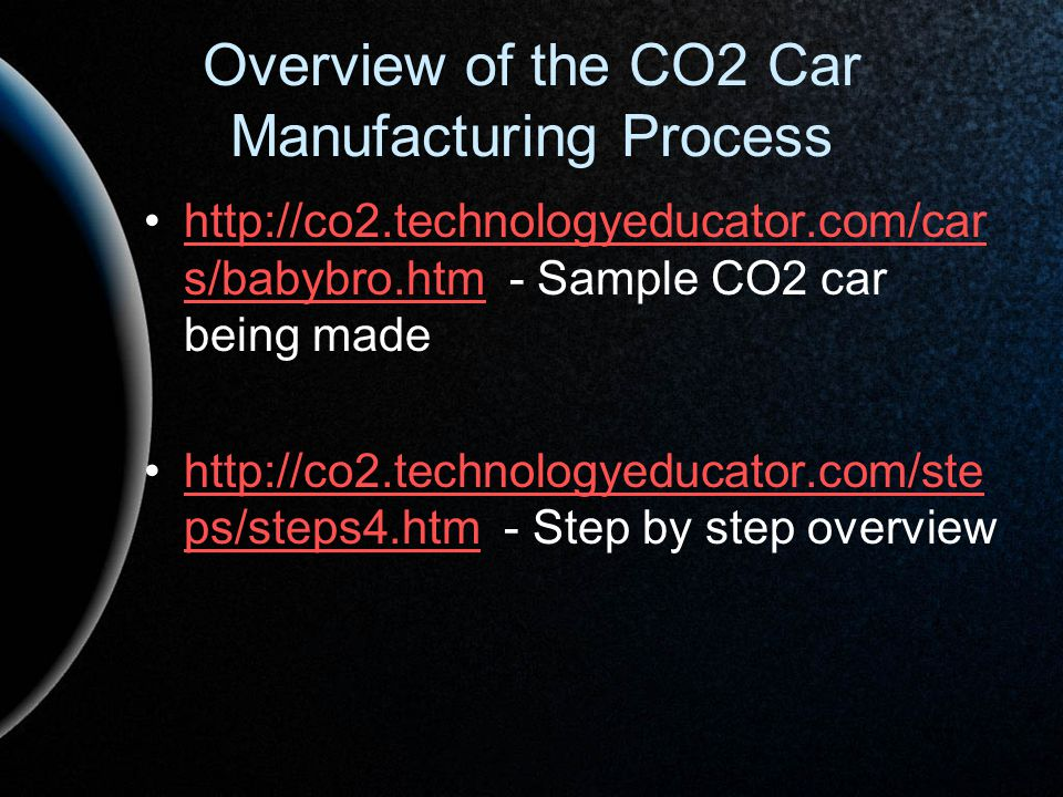 Overview of the CO2 Car Manufacturing Process http://co2.technologyeducator.com/car s/babybro.htm - Sample CO2 car being madehttp://co2.technologyeduc