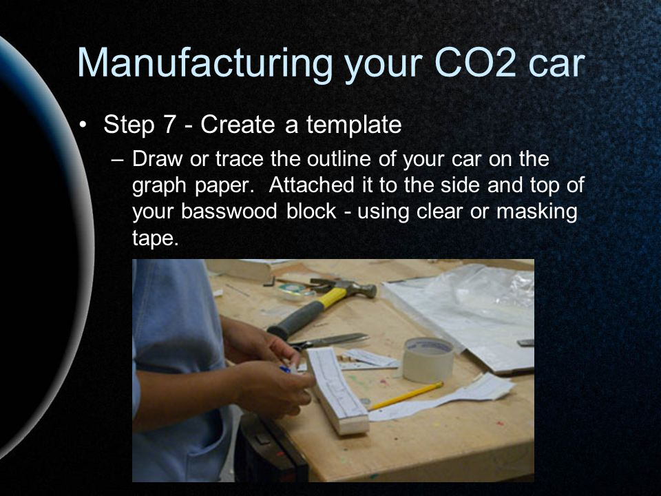 Manufacturing your CO2 car Step 7 - Create a template –Draw or trace the outline of your car on the graph paper. Attached it to the side and top of yo