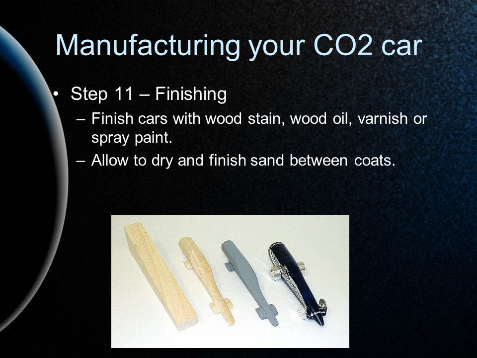 Manufacturing your CO2 car Step 11 – Finishing –Finish cars with wood stain, wood oil, varnish or spray paint. –Allow to dry and finish sand between c