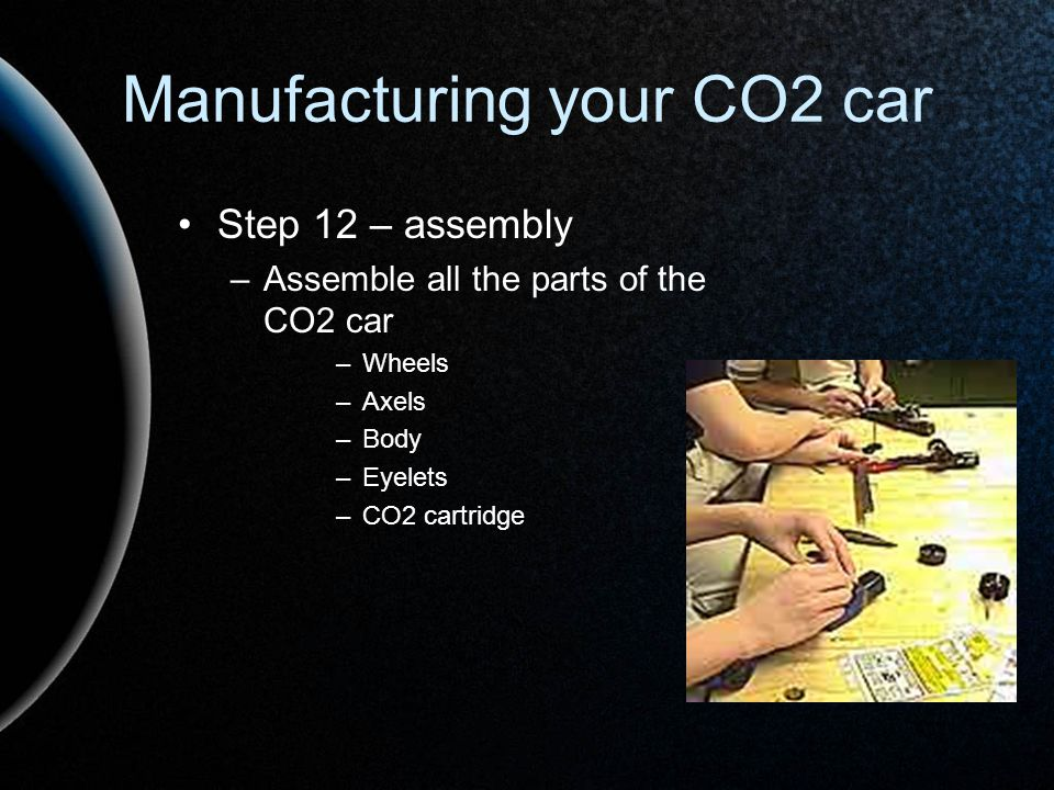 Manufacturing your CO2 car Step 12 – assembly –Assemble all the parts of the CO2 car –Wheels –Axels –Body –Eyelets –CO2 cartridge