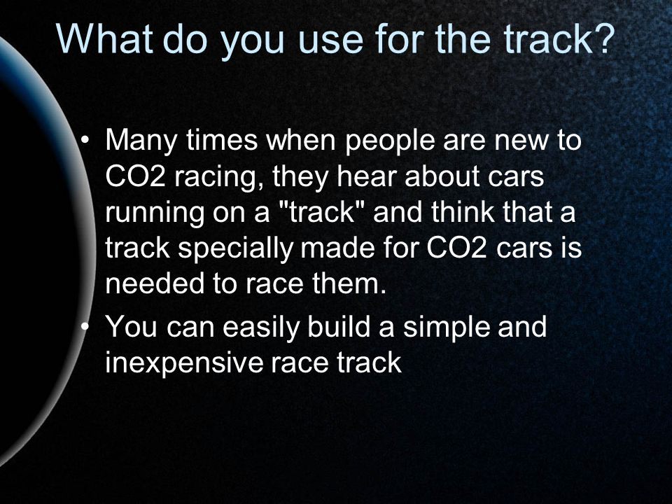 What do you use for the track? Many times when people are new to CO2 racing, they hear about cars running on a