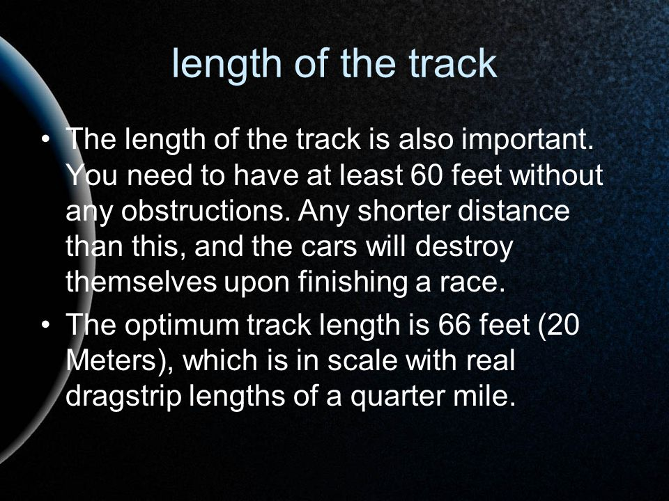 length of the track The length of the track is also important. You need to have at least 60 feet without any obstructions. Any shorter distance than t