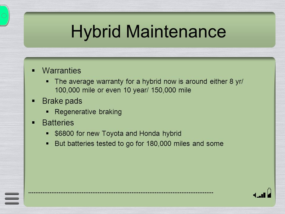 Hybrid Maintenance Warranties The average warranty for a hybrid now is around either 8 yr/ 100,000 mile or even 10 year/ 150,000 mile Brake pads Regen