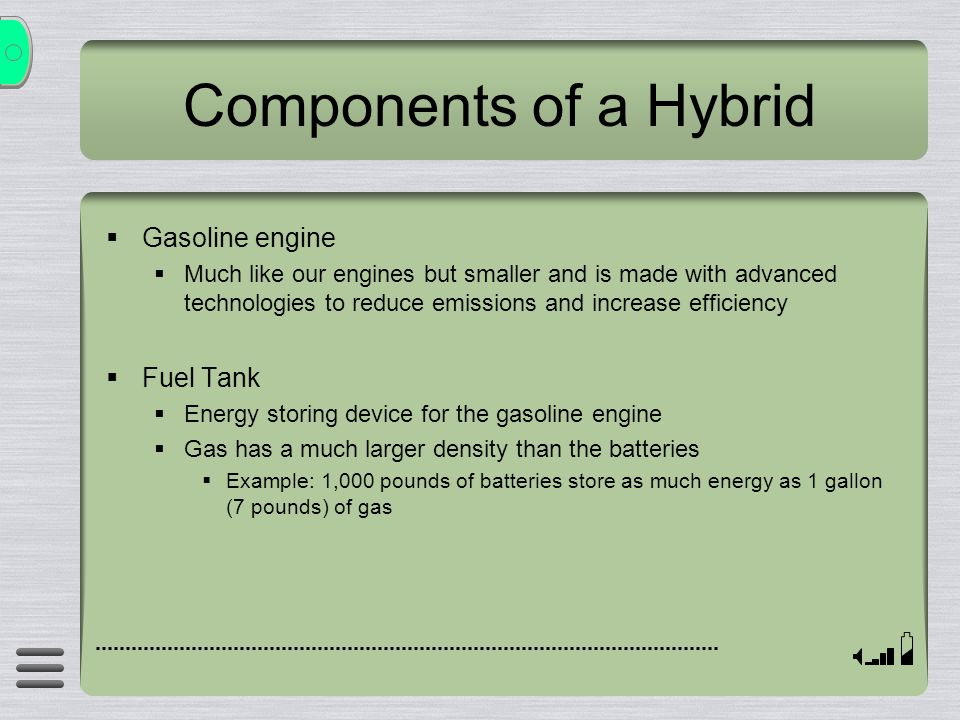 Components of a Hybrid Gasoline engine Much like our engines but smaller and is made with advanced technologies to reduce emissions and increase effic