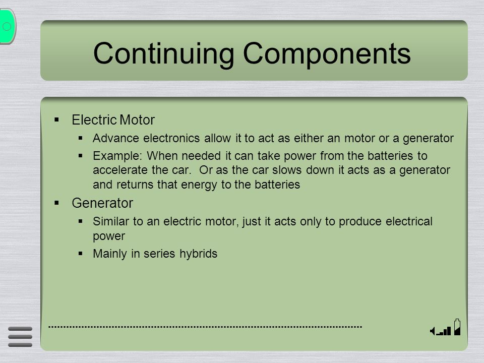 Continuing Components Electric Motor Advance electronics allow it to act as either an motor or a generator Example: When needed it can take power from