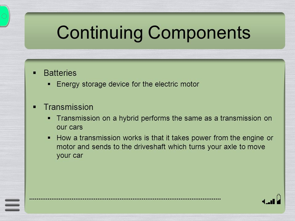 Continuing Components Batteries Energy storage device for the electric motor Transmission Transmission on a hybrid performs the same as a transmission