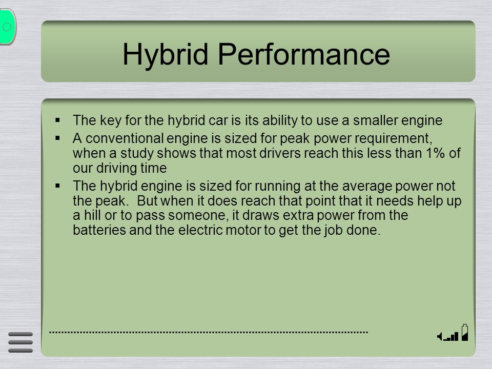 Hybrid Performance The key for the hybrid car is its ability to use a smaller engine A conventional engine is sized for peak power requirement, when a