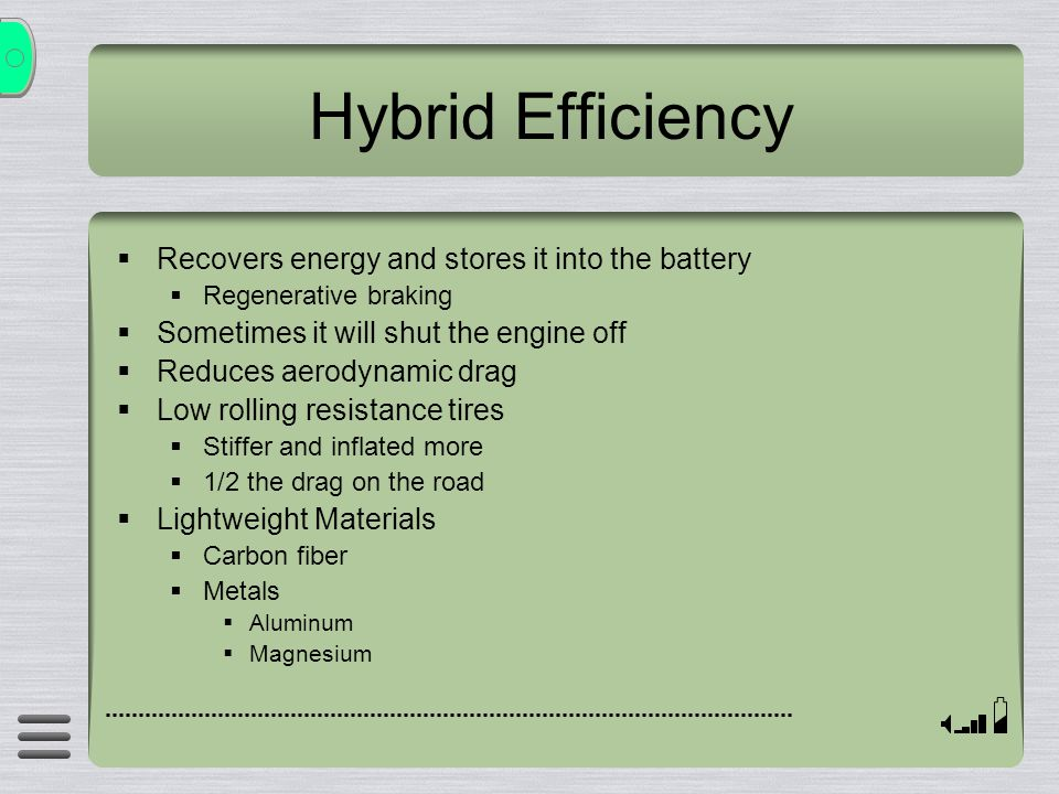 Hybrid Efficiency Recovers energy and stores it into the battery Regenerative braking Sometimes it will shut the engine off Reduces aerodynamic drag L
