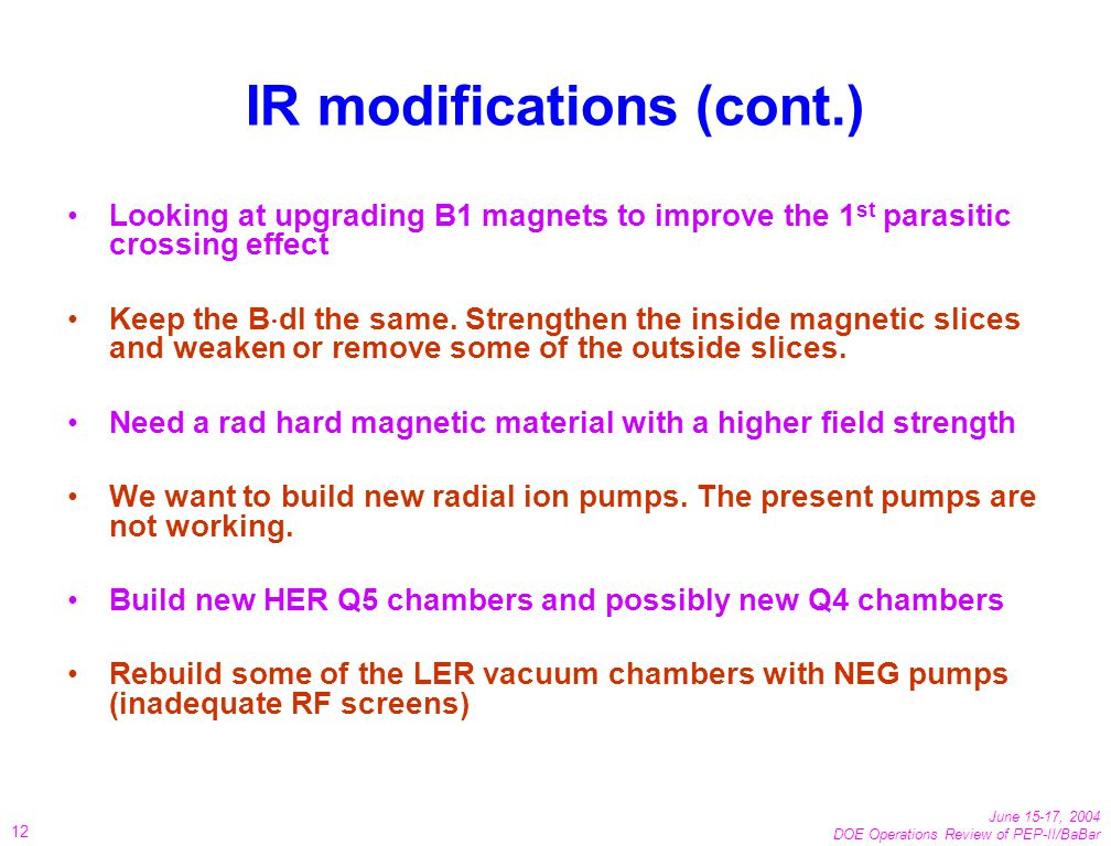 June 15-17, 2004 DOE Operations Review of PEP-II/BaBar 12 IR modifications (cont.) Looking at upgrading B1 magnets to improve the 1 st parasitic crossing effect Keep the B dl the same.