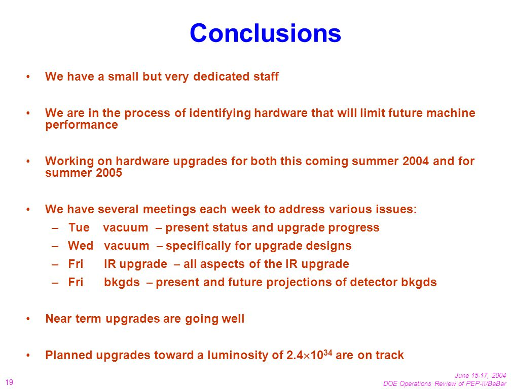 June 15-17, 2004 DOE Operations Review of PEP-II/BaBar 19 Conclusions We have a small but very dedicated staff We are in the process of identifying hardware that will limit future machine performance Working on hardware upgrades for both this coming summer 2004 and for summer 2005 We have several meetings each week to address various issues: –Tue vacuum – present status and upgrade progress –Wed vacuum – specifically for upgrade designs –Fri IR upgrade – all aspects of the IR upgrade –Fri bkgds – present and future projections of detector bkgds Near term upgrades are going well Planned upgrades toward a luminosity of 2.4 10 34 are on track