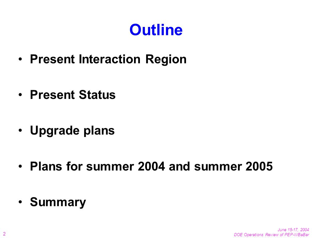 June 15-17, 2004 DOE Operations Review of PEP-II/BaBar 2 Outline Present Interaction Region Present Status Upgrade plans Plans for summer 2004 and summer 2005 Summary