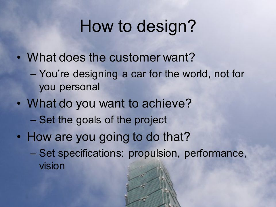 How to design. What does the customer want.