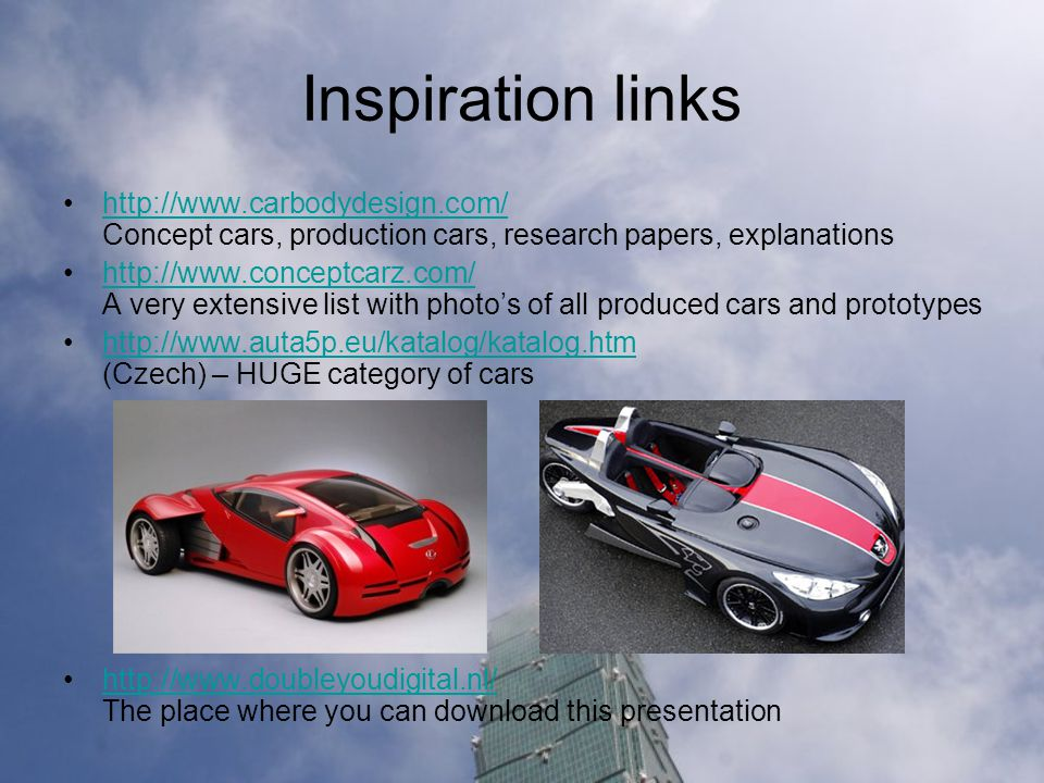Inspiration links http://www.carbodydesign.com/ Concept cars, production cars, research papers, explanationshttp://www.carbodydesign.com/ http://www.conceptcarz.com/ A very extensive list with photos of all produced cars and prototypeshttp://www.conceptcarz.com/ http://www.auta5p.eu/katalog/katalog.htm (Czech) – HUGE category of carshttp://www.auta5p.eu/katalog/katalog.htm http://www.doubleyoudigital.nl/ The place where you can download this presentationhttp://www.doubleyoudigital.nl/