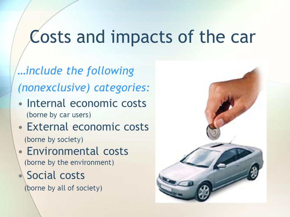 Costs and impacts of the car …include the following (nonexclusive) categories: Internal economic costs (borne by car users) External economic costs (b