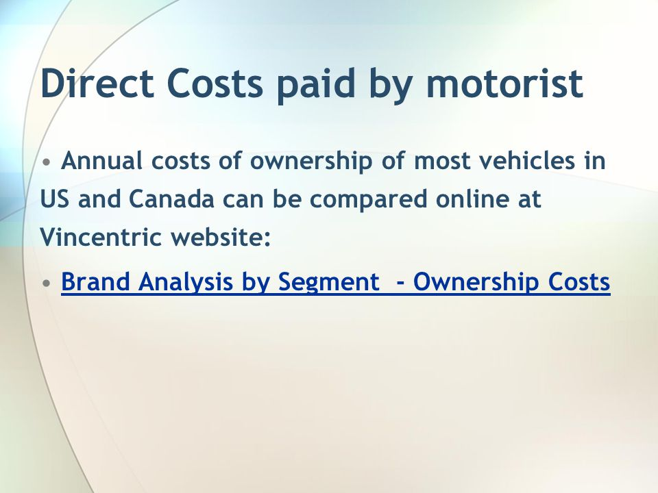 Direct Costs paid by motorist Annual costs of ownership of most vehicles in US and Canada can be compared online at Vincentric website: Brand Analysis
