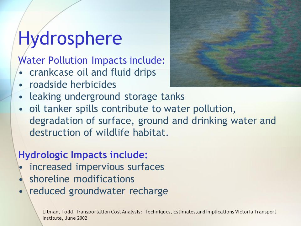 Hydrosphere Water Pollution Impacts include: crankcase oil and fluid drips roadside herbicides leaking underground storage tanks oil tanker spills con