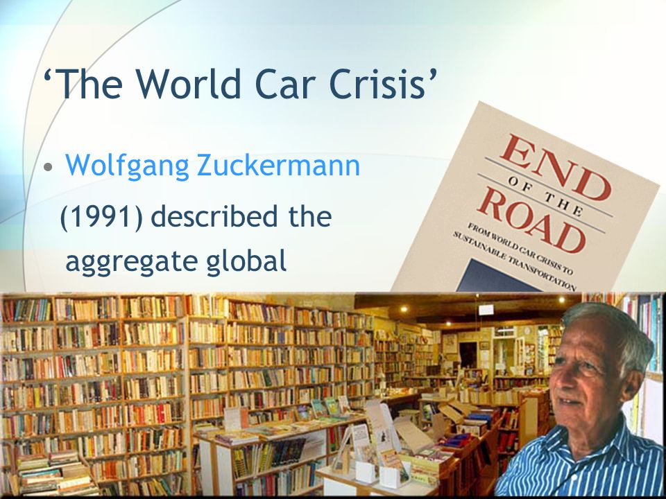 The World Car Crisis Wolfgang Zuckermann (1991) described the aggregate global impacts and influences of the automobile as the world car crisis