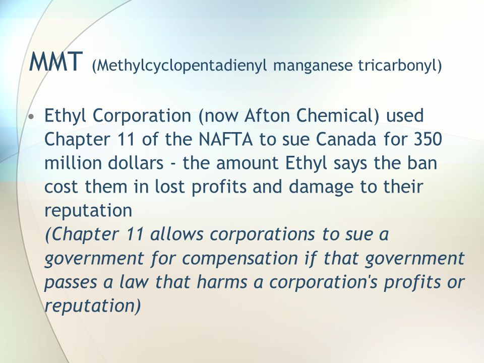 MMT (Methylcyclopentadienyl manganese tricarbonyl) Ethyl Corporation (now Afton Chemical) used Chapter 11 of the NAFTA to sue Canada for 350 million d