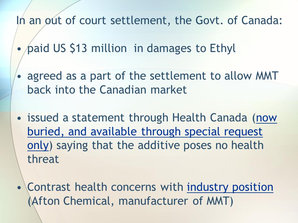 In an out of court settlement, the Govt. of Canada: paid US $13 million in damages to Ethyl agreed as a part of the settlement to allow MMT back into