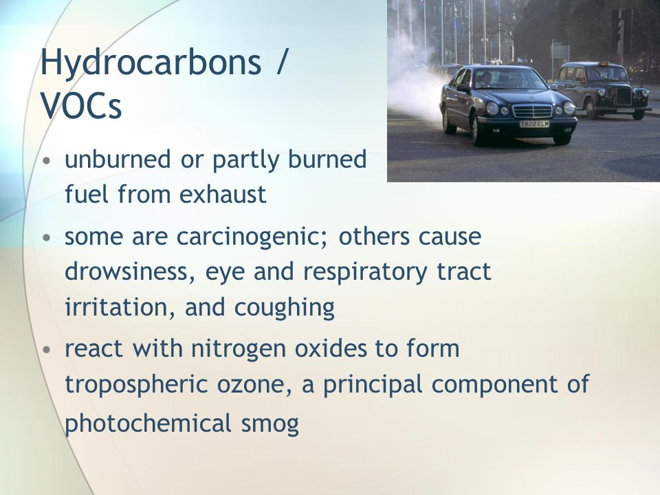 Hydrocarbons / VOCs unburned or partly burned fuel from exhaust some are carcinogenic; others cause drowsiness, eye and respiratory tract irritation,
