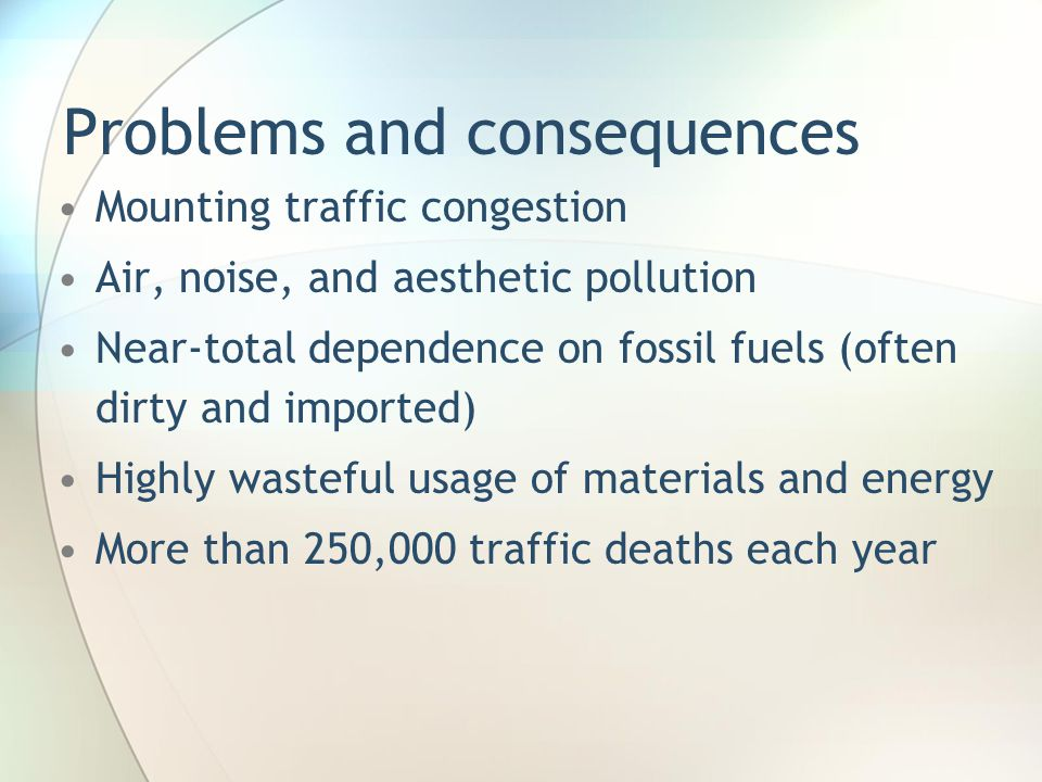 Problems and consequences Mounting traffic congestion Air, noise, and aesthetic pollution Near-total dependence on fossil fuels (often dirty and impor