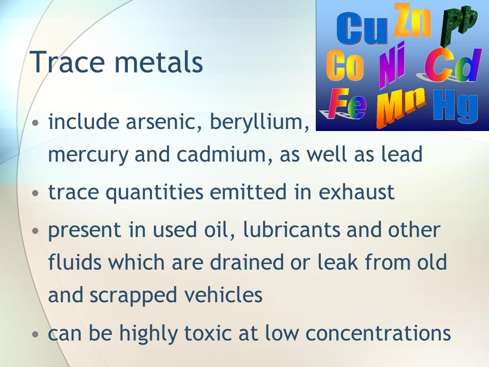 Trace metals include arsenic, beryllium, mercury and cadmium, as well as lead trace quantities emitted in exhaust present in used oil, lubricants and