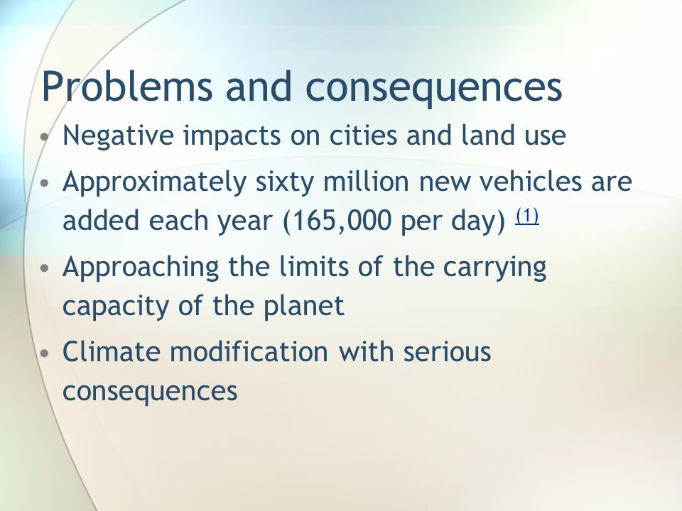 Problems and consequences Negative impacts on cities and land use Approximately sixty million new vehicles are added each year (165,000 per day) (1) (