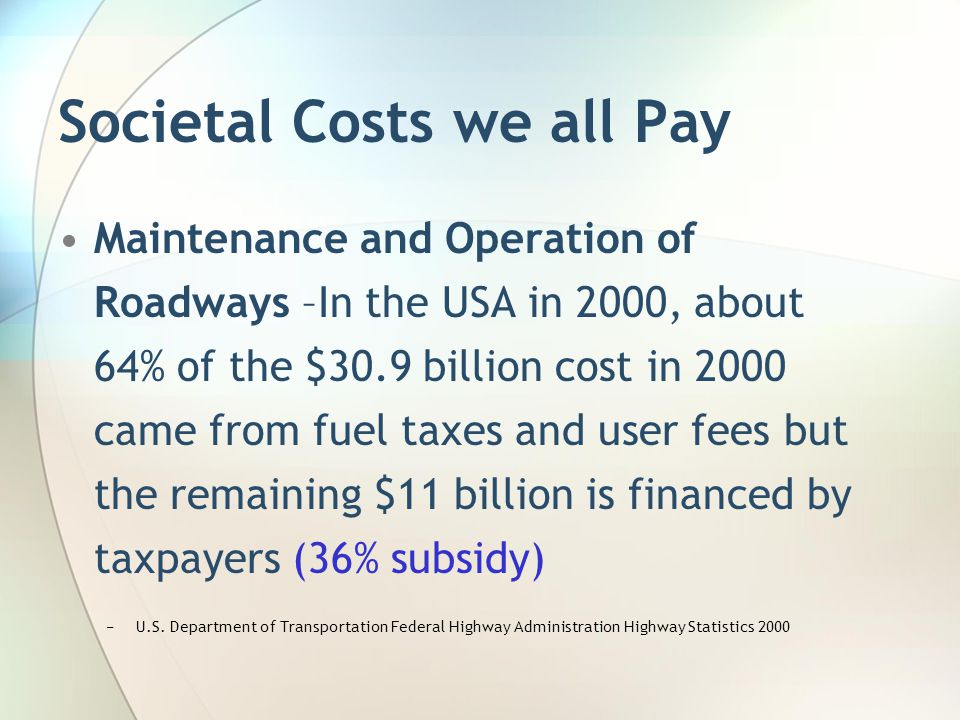 Societal Costs we all Pay Maintenance and Operation of Roadways –In the USA in 2000, about 64% of the $30.9 billion cost in 2000 came from fuel taxes