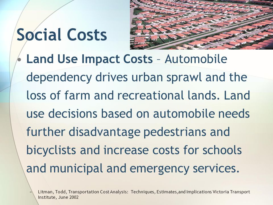 Social Costs Land Use Impact Costs – Automobile dependency drives urban sprawl and the loss of farm and recreational lands. Land use decisions based o