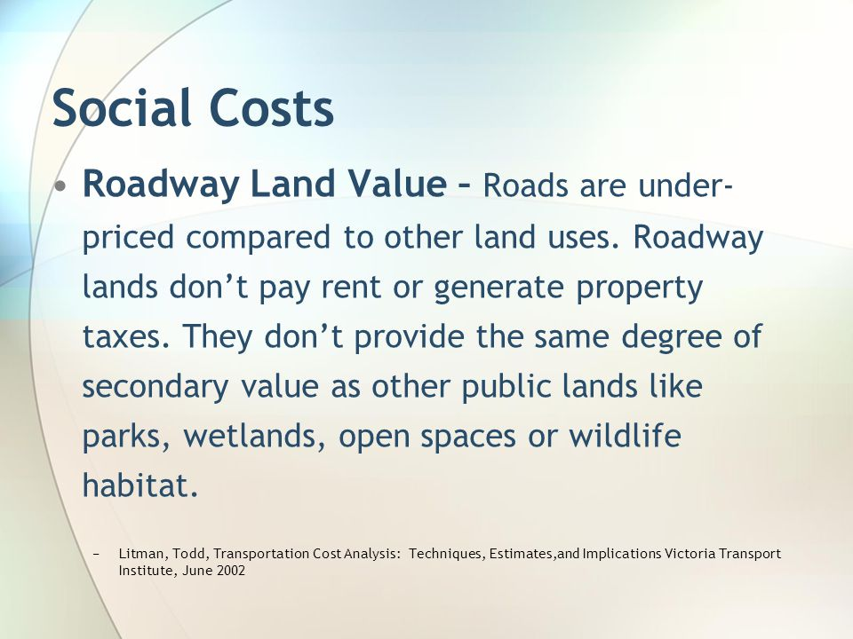 Social Costs Roadway Land Value – Roads are under- priced compared to other land uses. Roadway lands dont pay rent or generate property taxes. They do