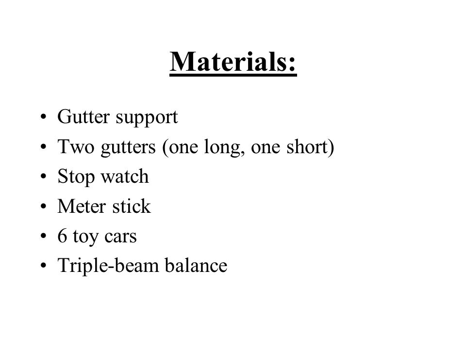 Materials: Gutter support Two gutters (one long, one short) Stop watch Meter stick 6 toy cars Triple-beam balance