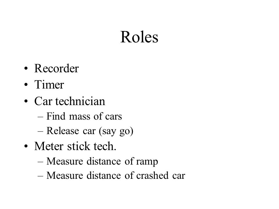 Roles Recorder Timer Car technician –Find mass of cars –Release car (say go) Meter stick tech.