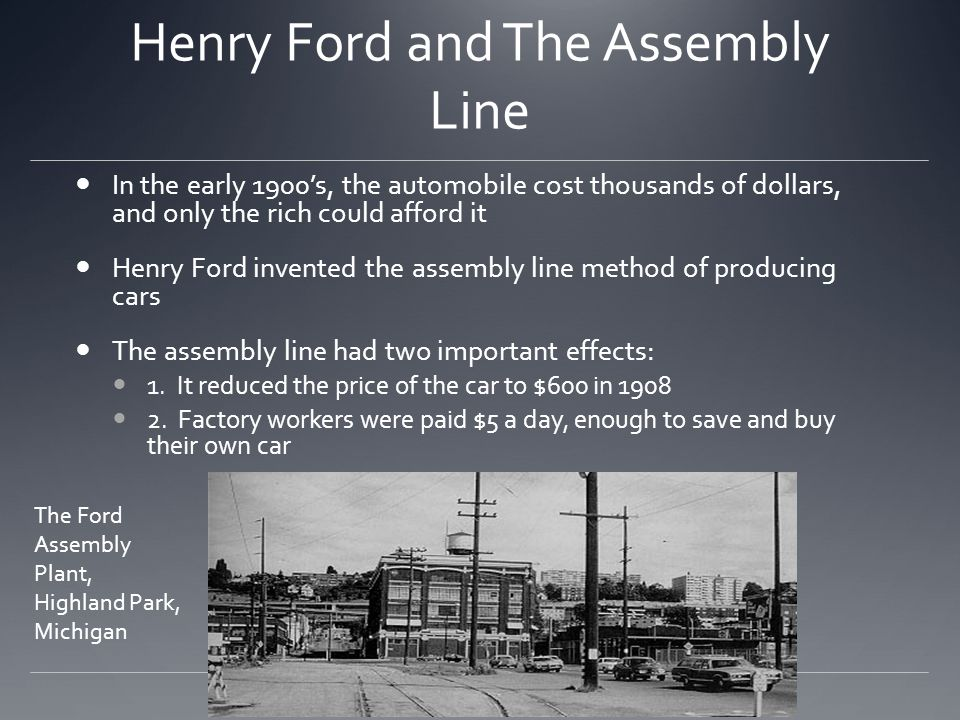 Henry Ford and The Assembly Line In the early 1900s, the automobile cost thousands of dollars, and only the rich could afford it Henry Ford invented t