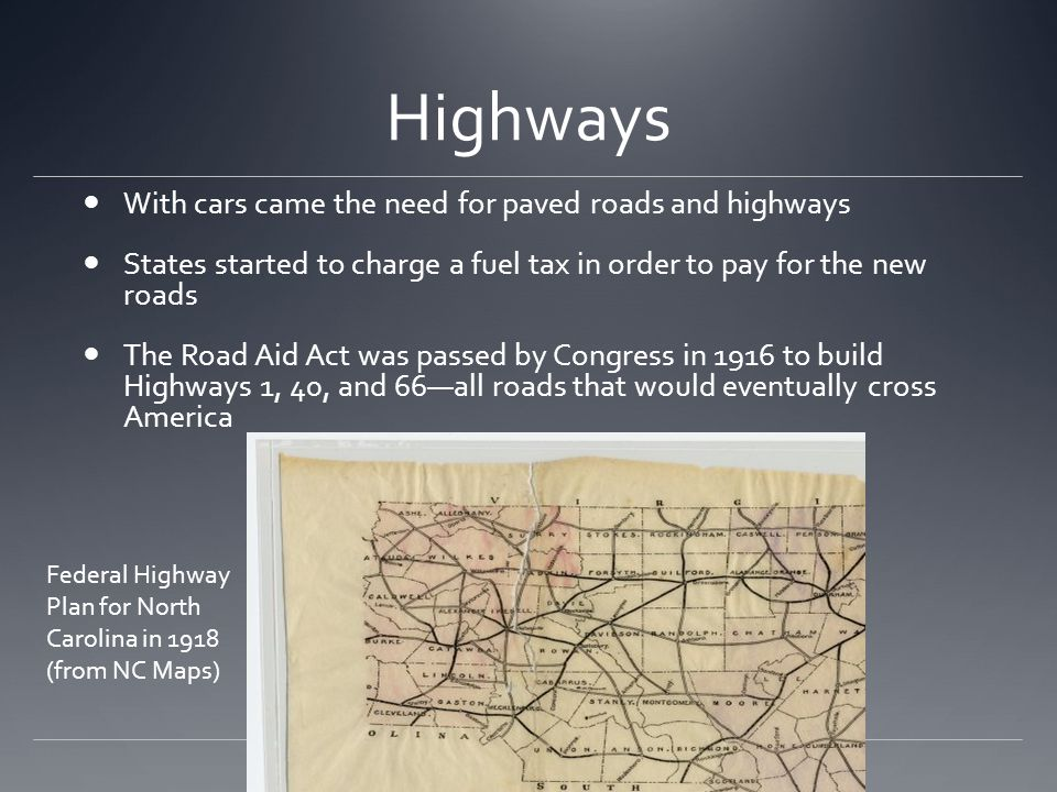 Highways With cars came the need for paved roads and highways States started to charge a fuel tax in order to pay for the new roads The Road Aid Act w