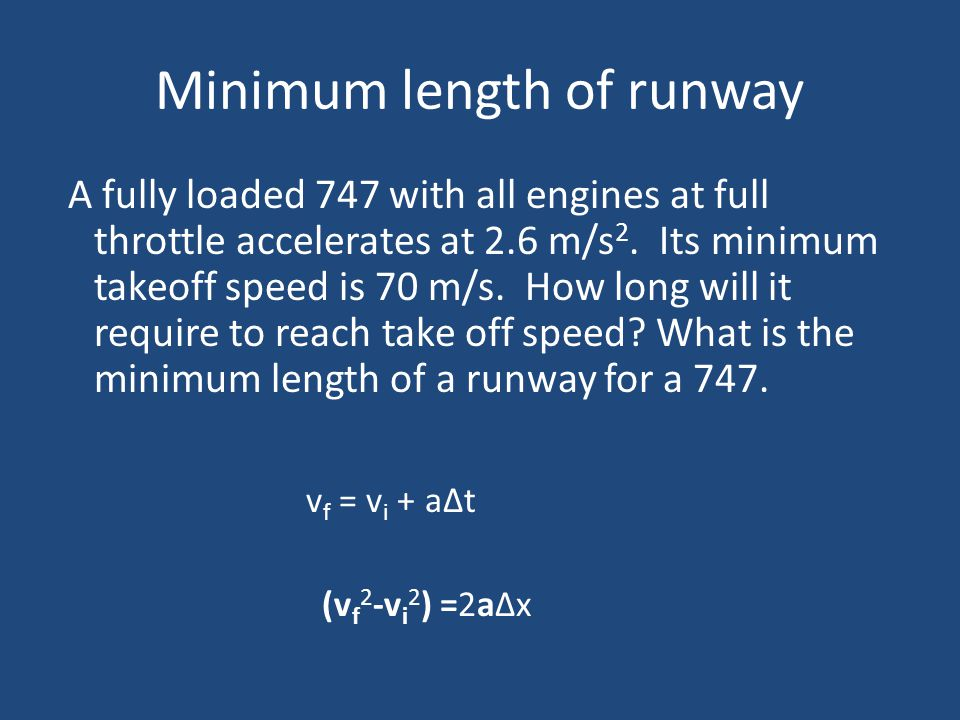Minimum length of runway A fully loaded 747 with all engines at full throttle accelerates at 2.6 m/s 2. Its minimum takeoff speed is 70 m/s. How long