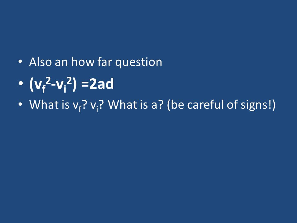 Also an how far question (v f 2 -v i 2 ) =2ad What is v f ? v i ? What is a? (be careful of signs!)