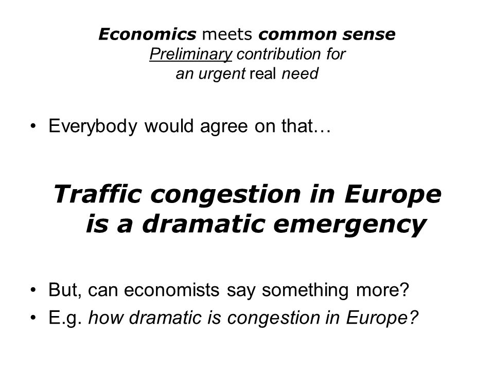 Economics meets common sense Preliminary contribution for an urgent real need Everybody would agree on that… Traffic congestion in Europe is a dramati
