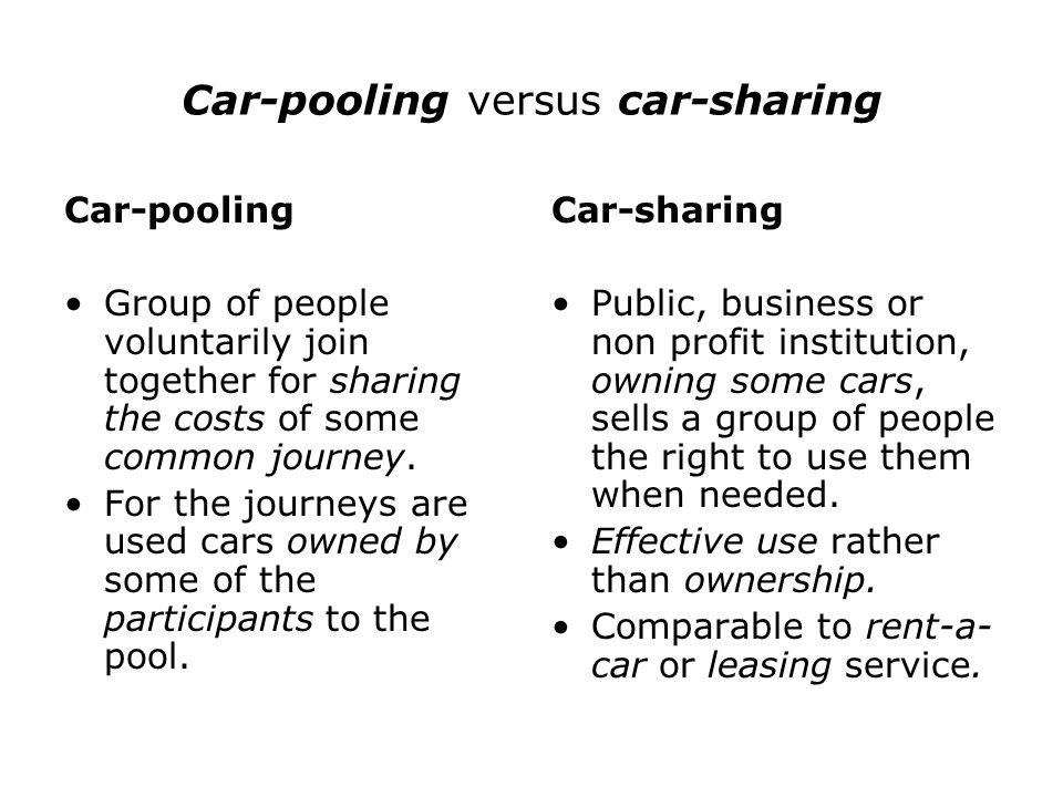 Car-pooling versus car-sharing Car-pooling Group of people voluntarily join together for sharing the costs of some common journey. For the journeys ar