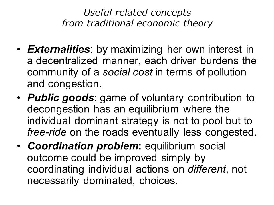 Useful related concepts from traditional economic theory Externalities: by maximizing her own interest in a decentralized manner, each driver burdens