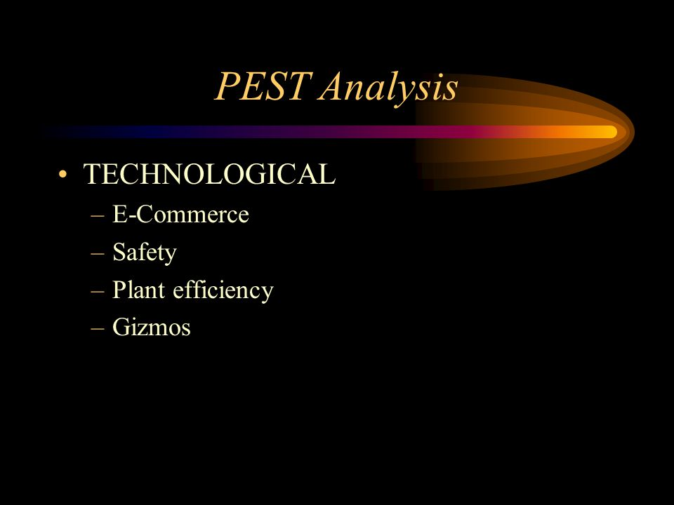 PEST Analysis TECHNOLOGICAL –E-Commerce –Safety –Plant efficiency –Gizmos