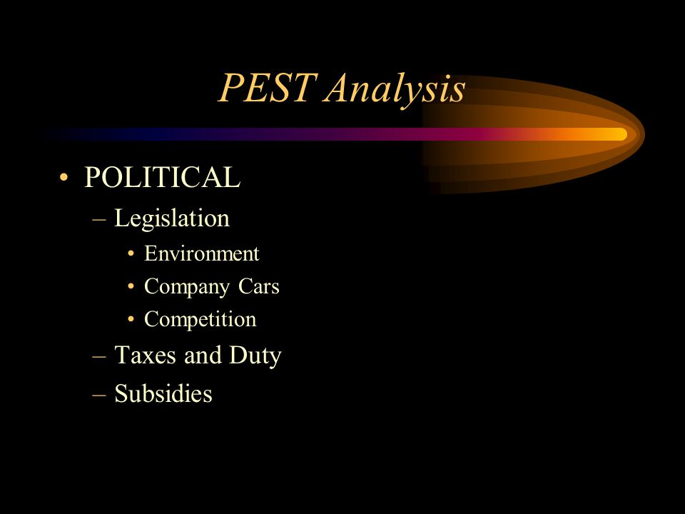 PEST Analysis POLITICAL –Legislation Environment Company Cars Competition –Taxes and Duty –Subsidies