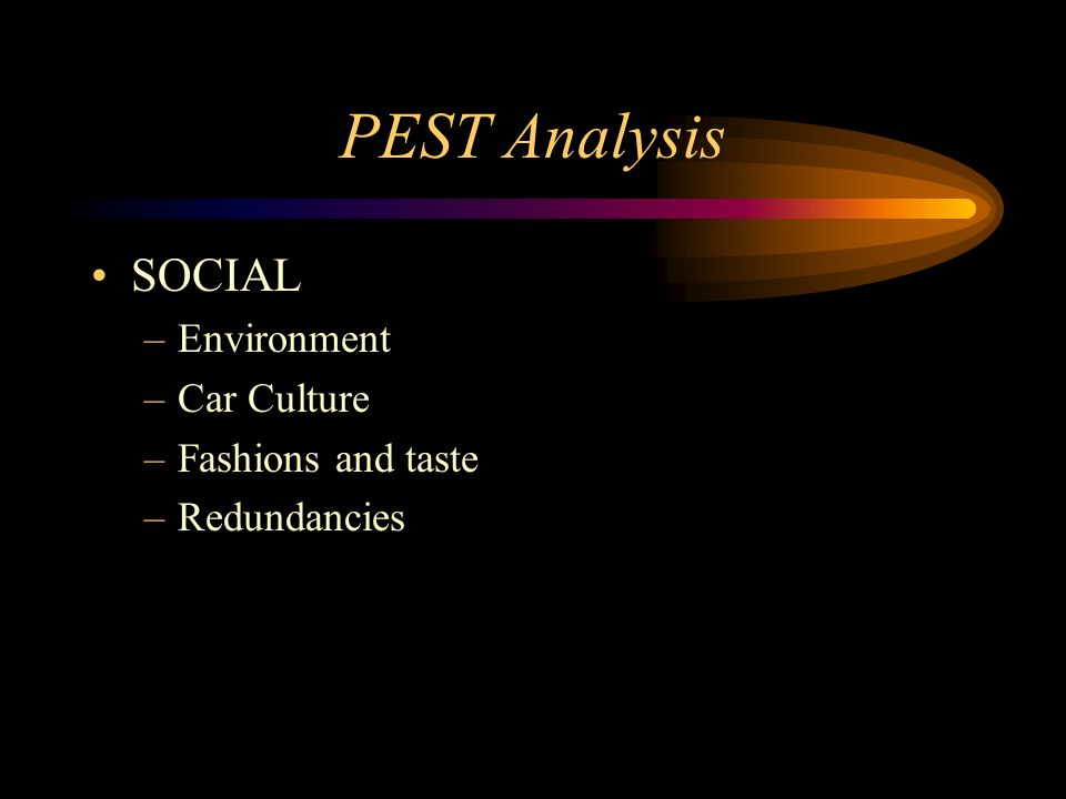 PEST Analysis SOCIAL –Environment –Car Culture –Fashions and taste –Redundancies