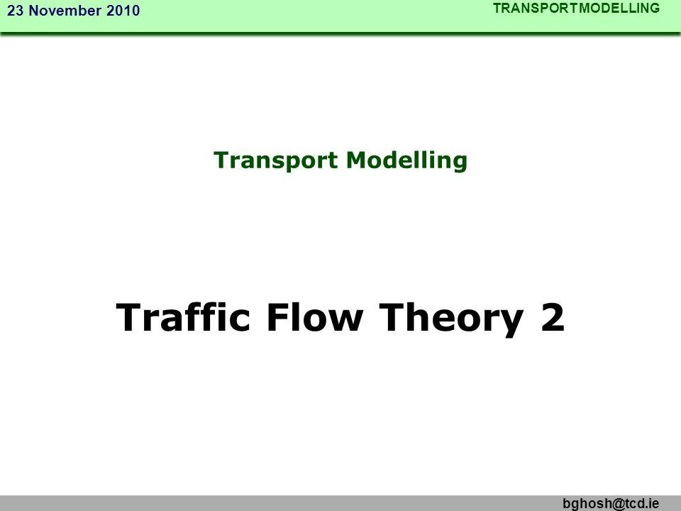 TRANSPORT MODELLING 23 November 2010 bghosh@tcd.ie Transport Modelling Traffic Flow Theory 2