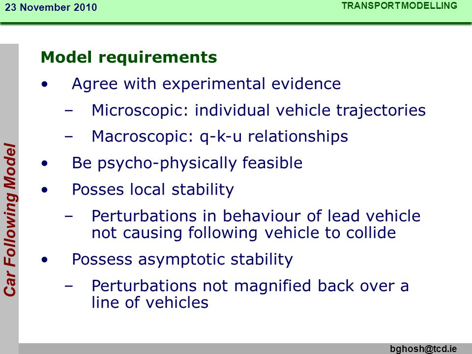 TRANSPORT MODELLING 23 November 2010 bghosh@tcd.ie Car Following Model Model requirements Agree with experimental evidence –Microscopic: individual ve